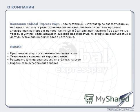 О КОМПАНИИ Компания «Global Express Pay» - это системный интегратор по развёртыванию, наладке и запуску в ряде стран инновационной платежной системы продажи электронных ваучеров и приема наличных и безналичных платежей за различные товары и услуги, о