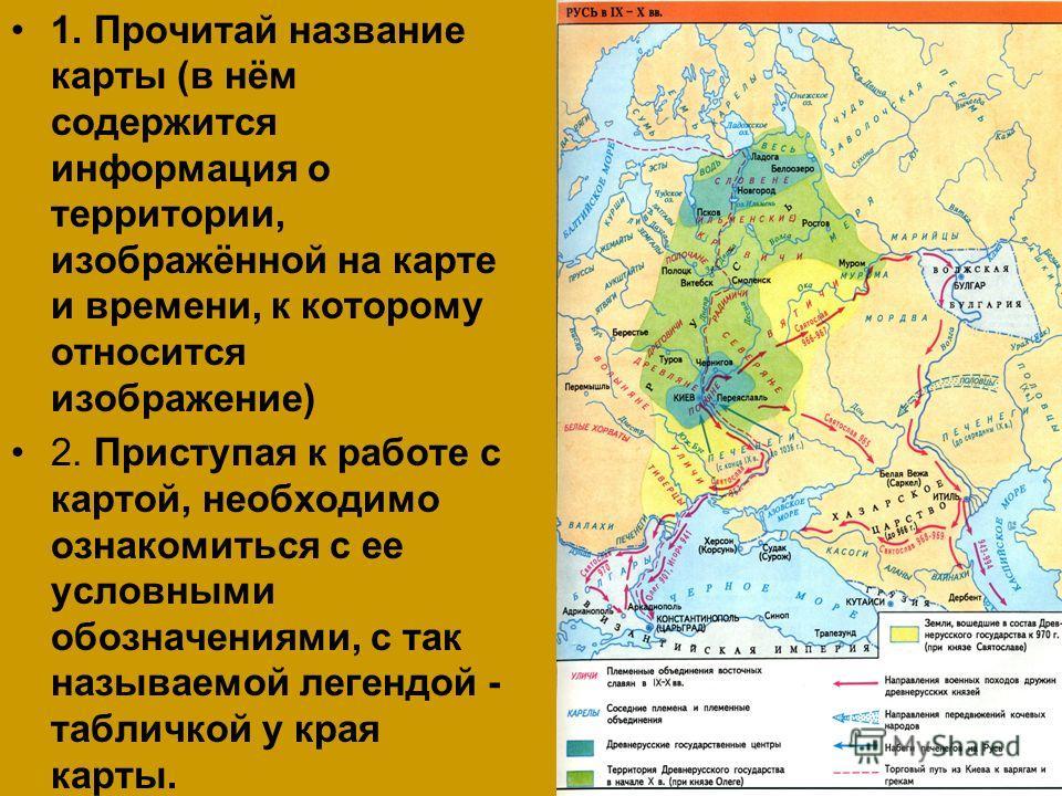 1. Прочитай название карты (в нём содержится информация о территории, изображённой на карте и времени, к которому относится изображение) 2. Приступая к работе с картой, необходимо ознакомиться с ее условными обозначениями, с так называемой легендой -