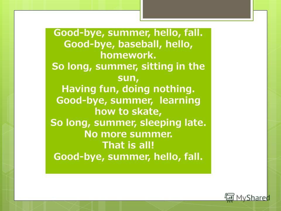 Good-bye, summer, hello, fall. Good-bye, baseball, hello, homework. So long, summer, sitting in the sun, Having fun, doing nothing. Good-bye, summer, learning how to skate, So long, summer, sleeping late. No more summer. That is all! Good-bye, summer
