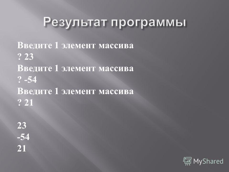 Введите 1 элемент массива ? 23 Введите 1 элемент массива ? -54 Введите 1 элемент массива ? 21 23 -54 21