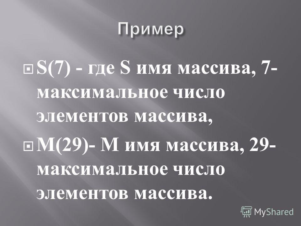 S(7) - где S имя массива, 7- максимальное число элементов массива, M(29)- M имя массива, 29- максимальное число элементов массива.