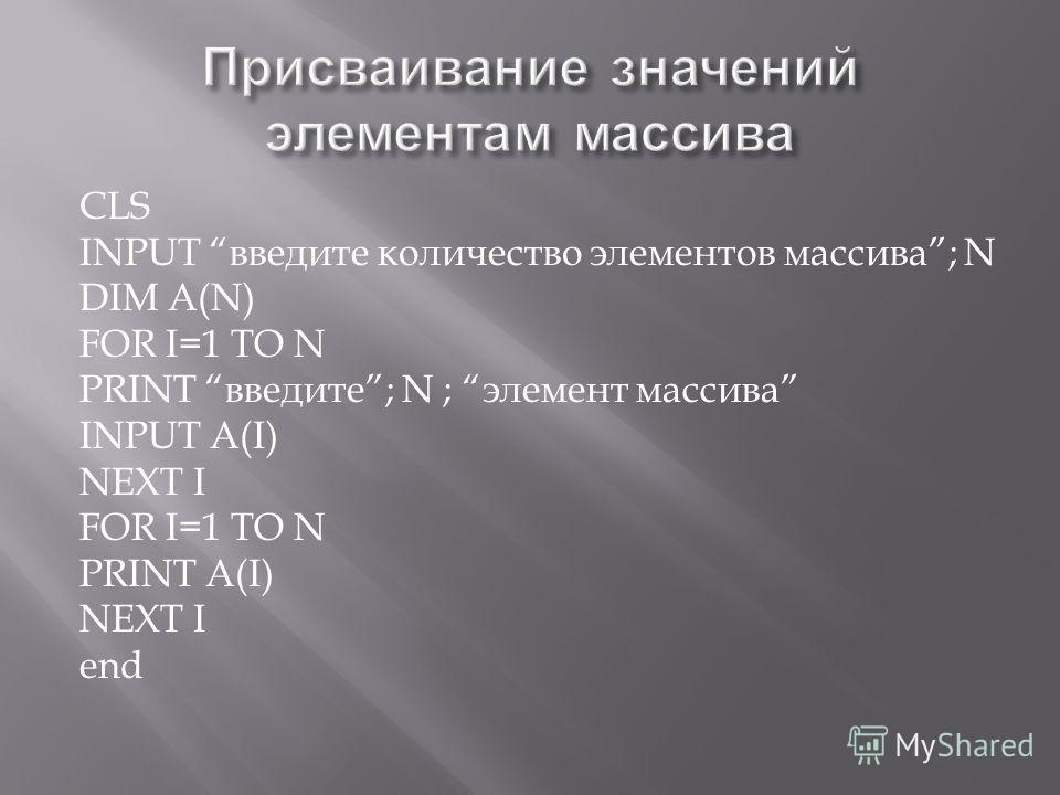 CLS INPUT введите количество элементов массива ; N DIM A(N) FOR I=1 TO N PRINT введите ; N ; элемент массива INPUT A(I) NEXT I FOR I=1 TO N PRINT A(I) NEXT I end