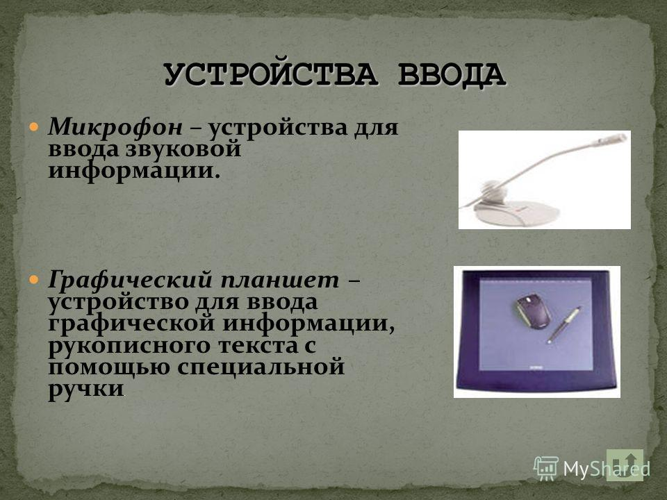 Микрофон – устройства для ввода звуковой информации. Графический планшет – устройство для ввода графической информации, рукописного текста с помощью специальной ручки.