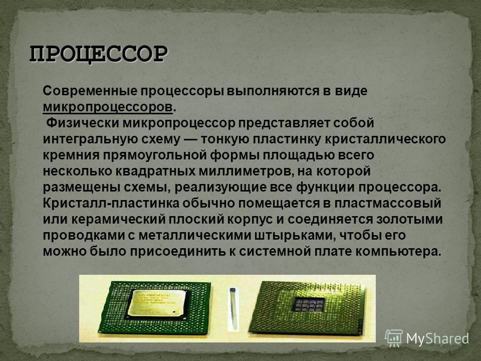 Современные процессоры выполняются в виде микропроцессоров. Физически микропроцессор представляет собой интегральную схему тонкую пластинку кристаллического кремния прямоугольной формы площадью всего несколько квадратных миллиметров, на которой разме