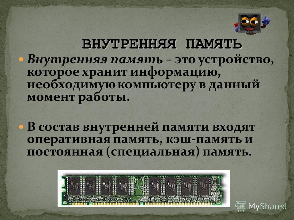 Внутренняя память – это устройство, которое хранит информацию, необходимую компьютеру в данный момент работы. В состав внутренней памяти входят оперативная память, кэш-память и постоянная (специальная) память.