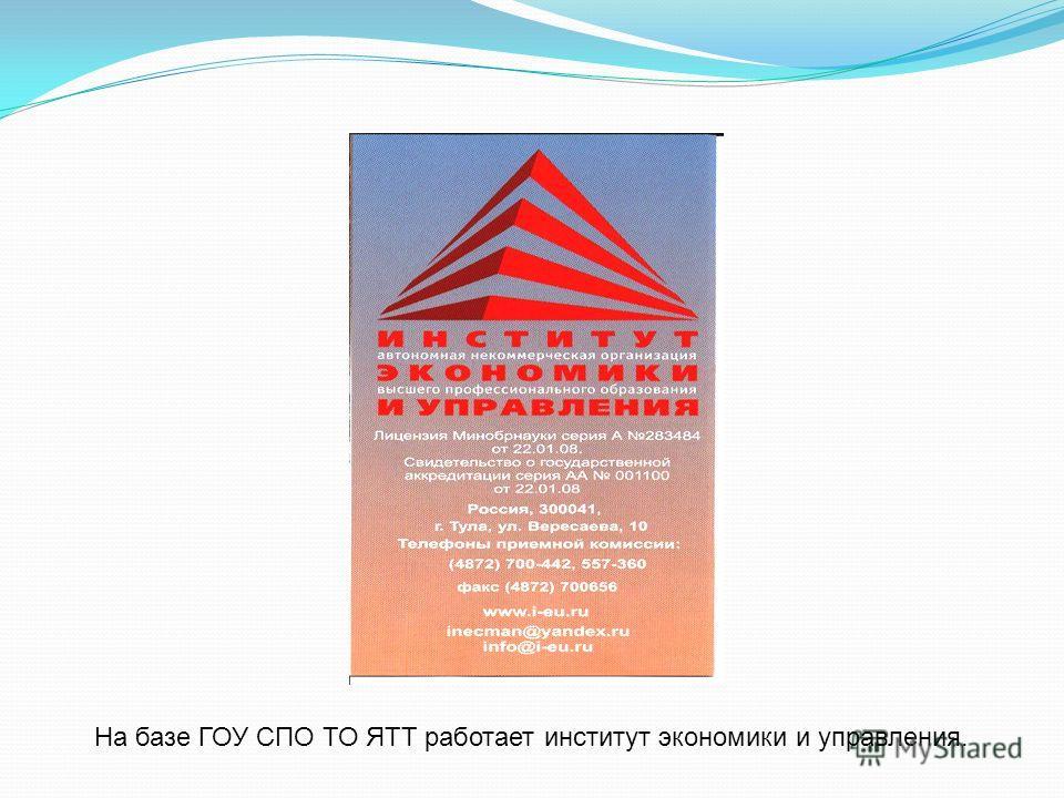На базе ГОУ СПО ТО ЯТТ работает институт экономики и управления.