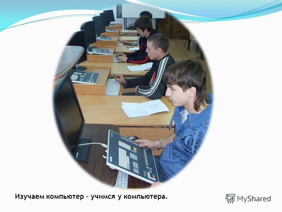 Изучаем компьютер – учимся у компьютера.
