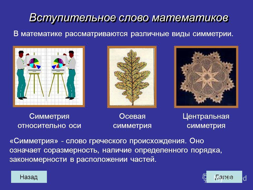 НазадДалее Вступительное слово математиков В математике рассматриваются различные виды симметрии. Симметрия относительно оси Осевая симметрия Центральная симметрия «Симметрия» - слово греческого происхождения. Оно означает соразмерность, наличие опре