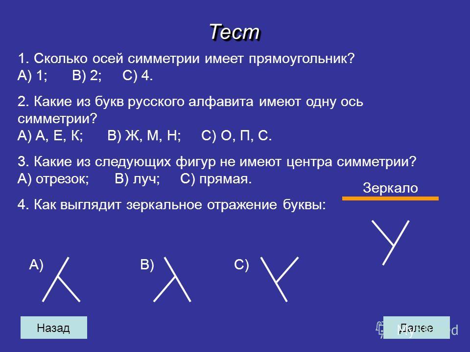 НазадДалееТестТест 1. Сколько осей симметрии имеет прямоугольник? A) 1; B) 2; C) 4. 2. Какие из букв русского алфавита имеют одну ось симметрии? A) А, Е, К; B) Ж, М, Н; C) О, П, С. 3. Какие из следующих фигур не имеют центра симметрии? A) отрезок; B)