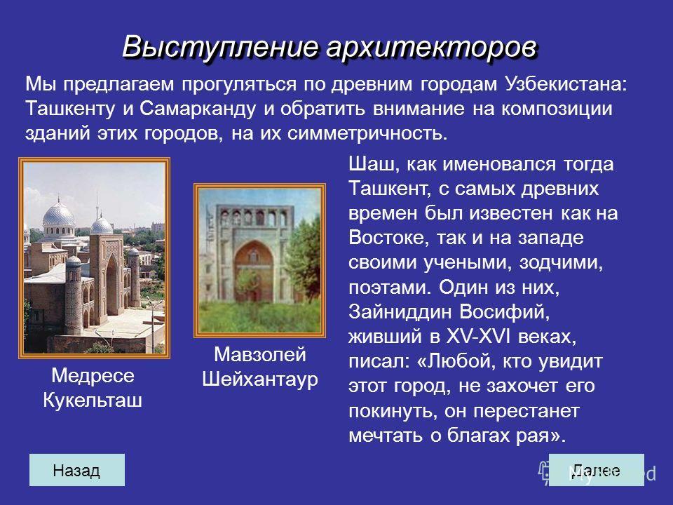 НазадДалее Выступление архитекторов Мы предлагаем прогуляться по древним городам Узбекистана: Ташкенту и Самарканду и обратить внимание на композиции зданий этих городов, на их симметричность. Медресе Кукельташ Мавзолей Шейхантаур Шаш, как именовался