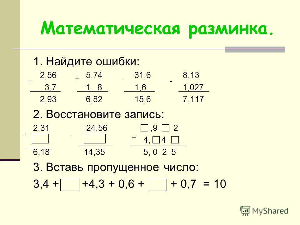 Математическая разминка. 1. Найдите ошибки: 2,56 5,74 31,6 8,13 3,7 1, 8 1,6 1,027 2,93 6,82 15,6 7,117 2. Восстановите запись: 2,31 24,56,9 2 4, 4 6,18 14,35 5, 0 2 5 3. Вставь пропущенное число: 3,4 + +4,3 + 0,6 + + 0,7 = 10 + +- - +- +