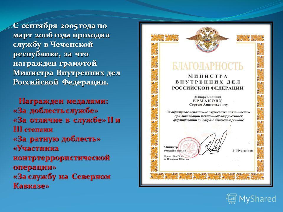 С сентября 2005 года по март 2006 года проходил службу в Чеченской республике, за что награжден грамотой Министра Внутренних дел Российской Федерации. Награжден медалями: Награжден медалями: «За доблесть службе» «За отличие в службе» II и III степени