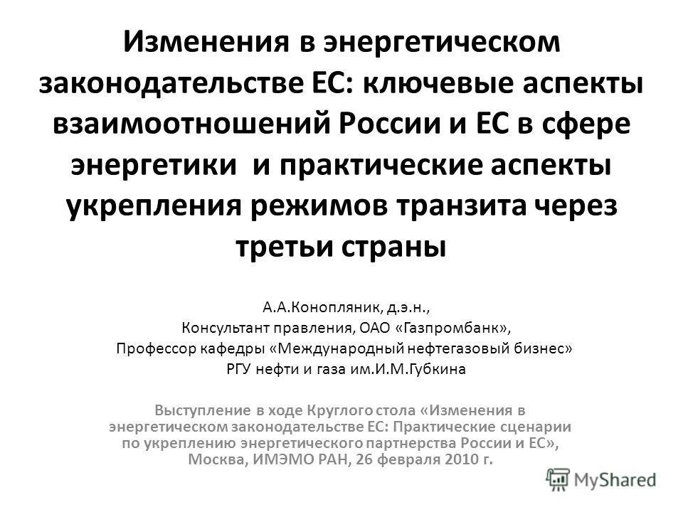 Изменения в энергетическом законодательстве ЕС: ключевые аспекты взаимоотношений России и ЕС в сфере энергетики и практические аспекты укрепления режимов транзита через третьи страны Выступление в ходе Круглого стола «Изменения в энергетическом закон
