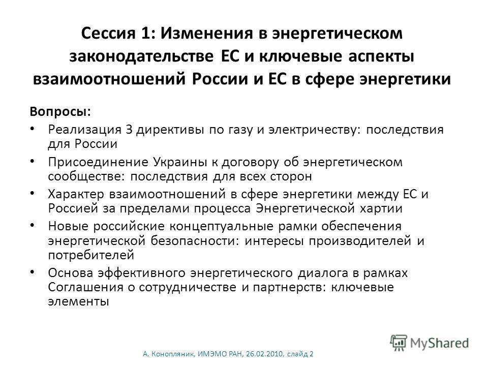 Сессия 1: Изменения в энергетическом законодательстве ЕС и ключевые аспекты взаимоотношений России и ЕС в сфере энергетики Вопросы: Реализация 3 директивы по газу и электричеству: последствия для России Присоединение Украины к договору об энергетичес