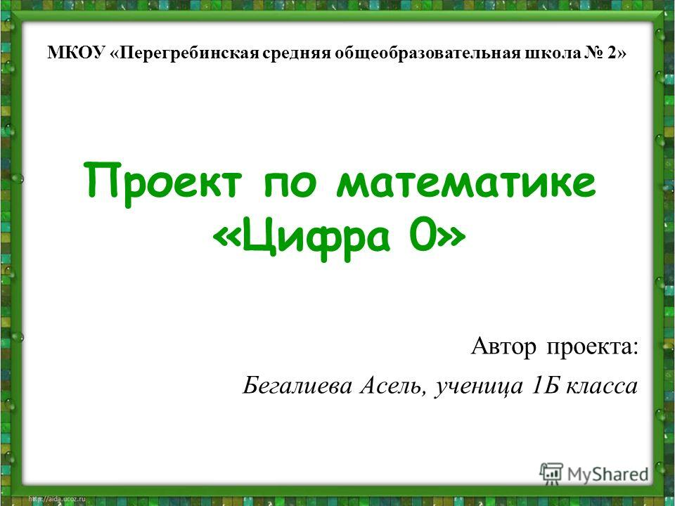 Проект по математике «Цифра 0» Автор проекта: Бегалиева Асель, ученица 1Б класса МКОУ «Перегребинская средняя общеобразовательная школа 2»