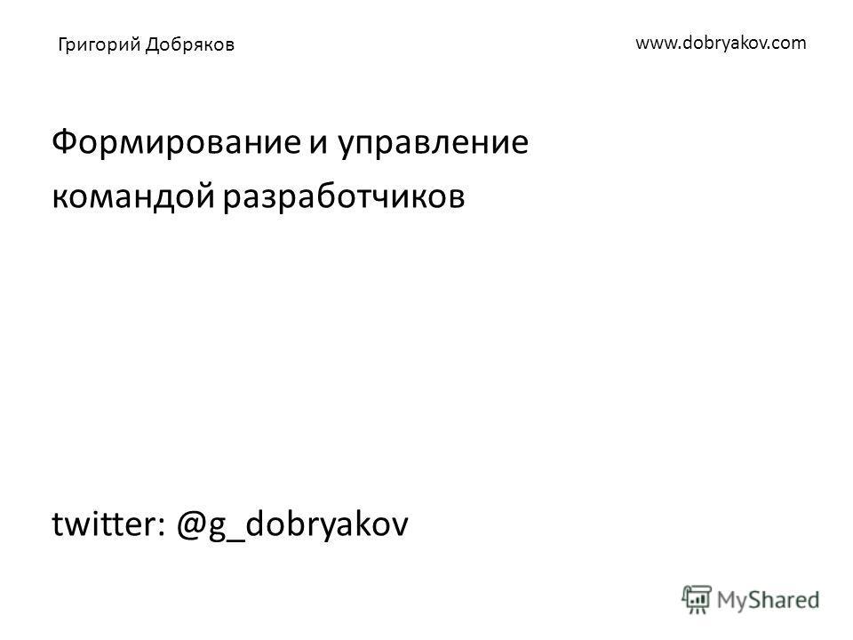 www.dobryakov.com Формирование и управление командой разработчиков twitter: @g_dobryakov Григорий Добряков