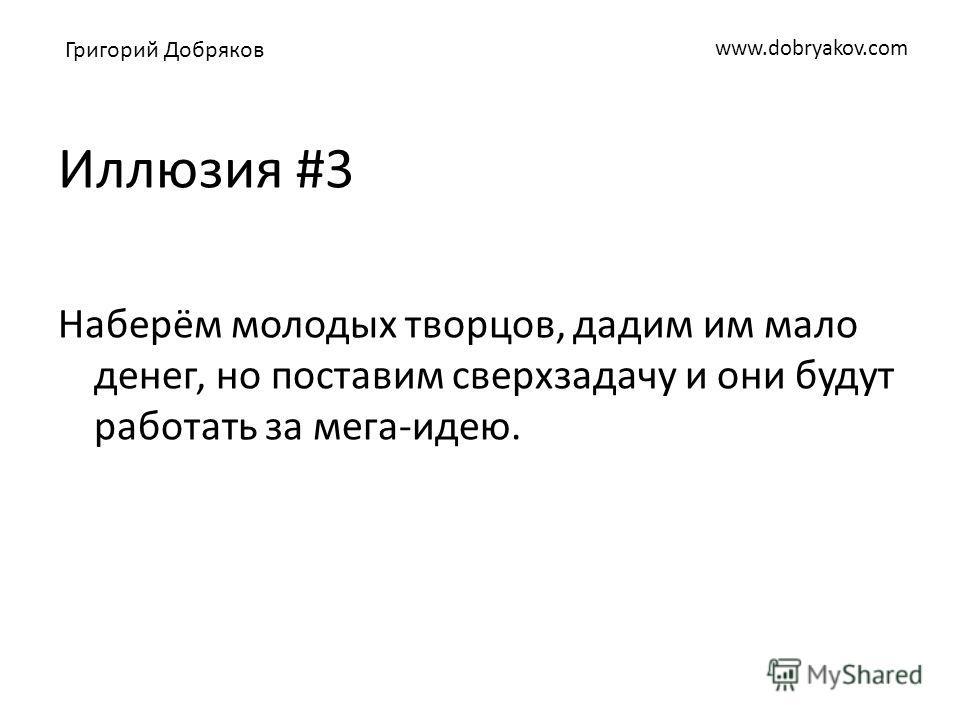 www.dobryakov.com Иллюзия #3 Наберём молодых творцов, дадим им мало денег, но поставим сверхзадачу и они будут работать за мега-идею. Григорий Добряков