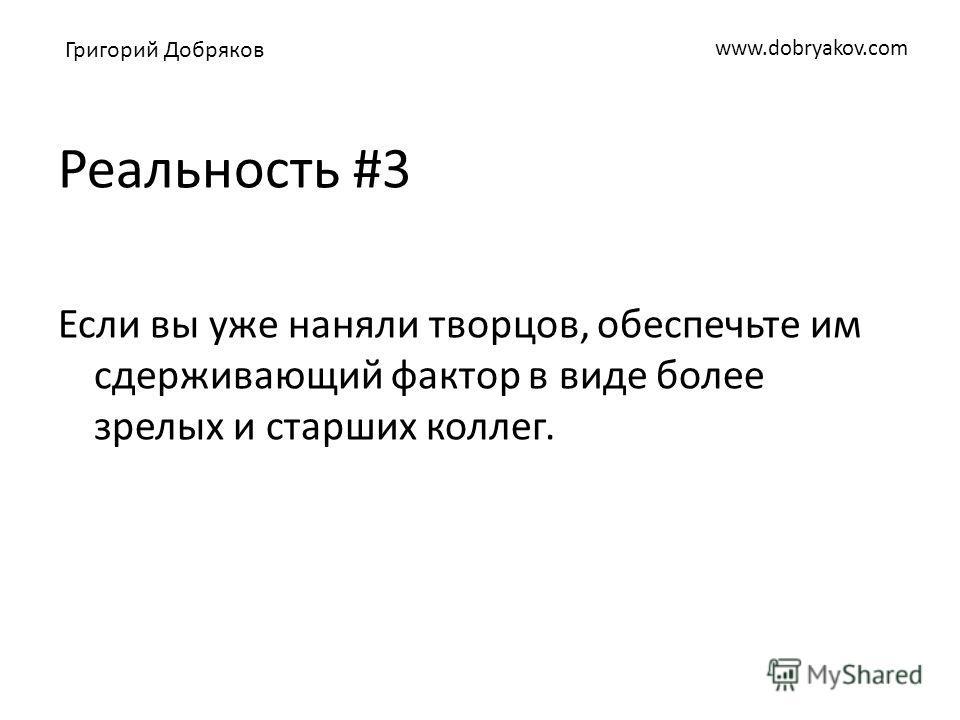 www.dobryakov.com Реальность #3 Если вы уже наняли творцов, обеспечьте им сдерживающий фактор в виде более зрелых и старших коллег. Григорий Добряков