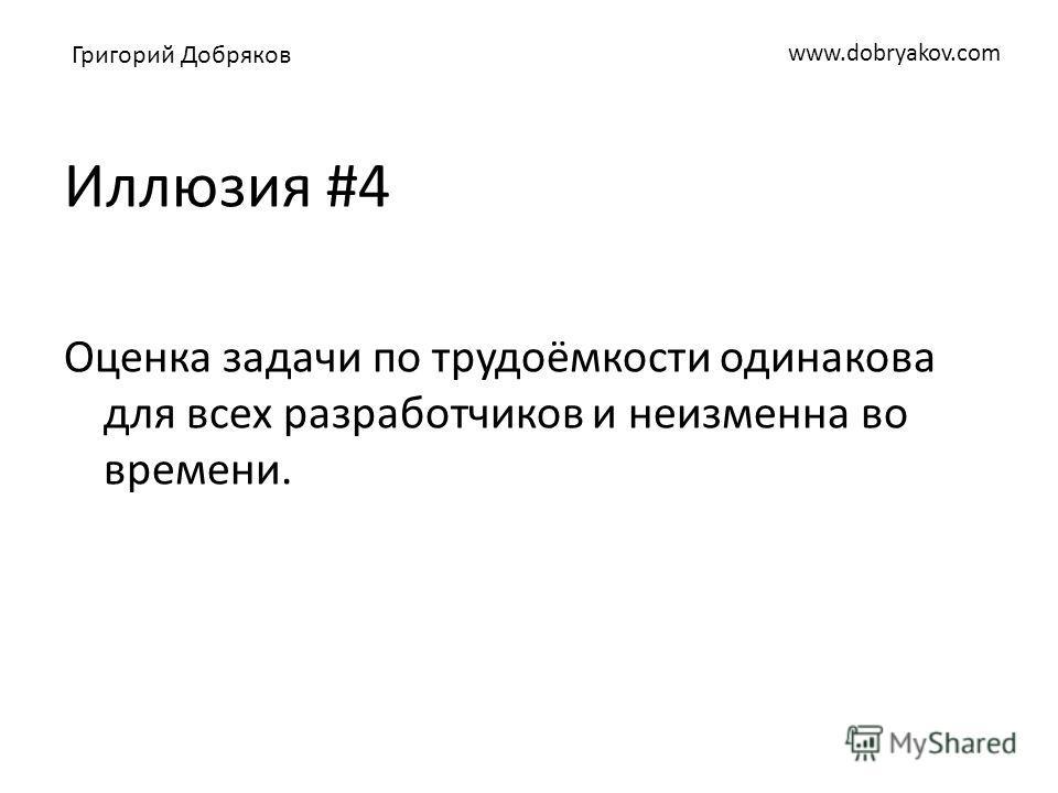 www.dobryakov.com Иллюзия #4 Оценка задачи по трудоёмкости одинакова для всех разработчиков и неизменна во времени. Григорий Добряков