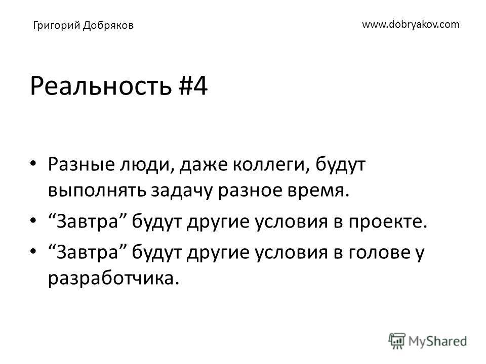 www.dobryakov.com Реальность #4 Разные люди, даже коллеги, будут выполнять задачу разное время. Завтра будут другие условия в проекте. Завтра будут другие условия в голове у разработчика. Григорий Добряков