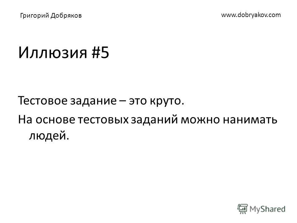 www.dobryakov.com Иллюзия #5 Тестовое задание – это круто. На основе тестовых заданий можно нанимать людей. Григорий Добряков