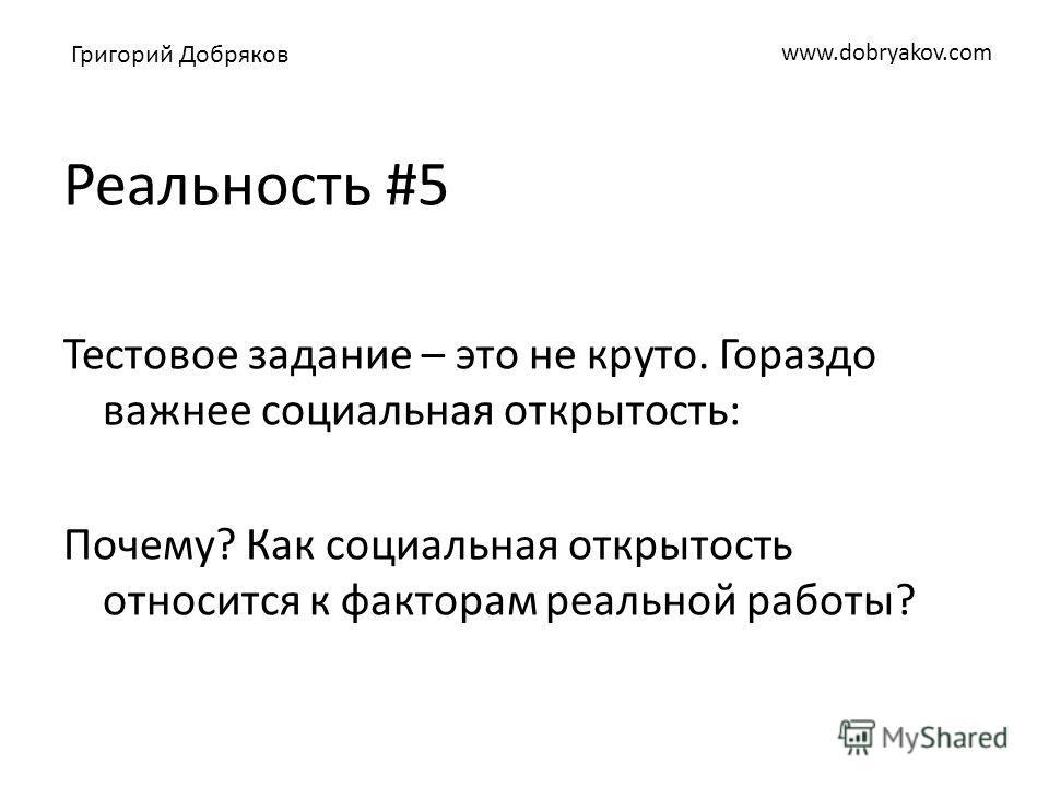www.dobryakov.com Реальность #5 Тестовое задание – это не круто. Гораздо важнее социальная открытость: Почему? Как социальная открытость относится к факторам реальной работы? Григорий Добряков