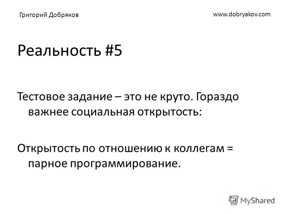 www.dobryakov.com Реальность #5 Тестовое задание – это не круто. Гораздо важнее социальная открытость: Открытость по отношению к коллегам = парное программирование. Григорий Добряков