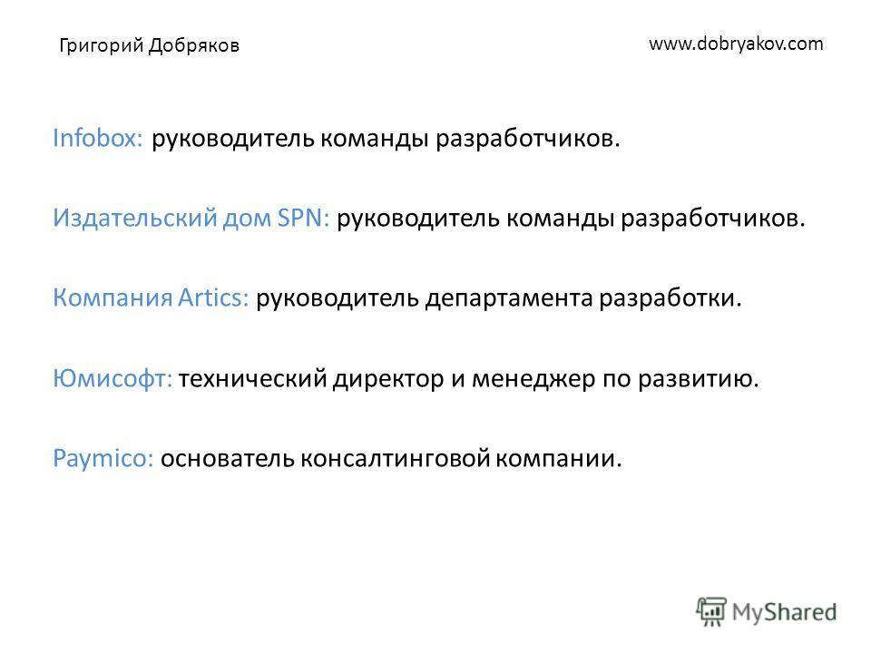 www.dobryakov.com Infobox: руководитель команды разработчиков. Издательский дом SPN: руководитель команды разработчиков. Компания Artics: руководитель департамента разработки. Юмисофт: технический директор и менеджер по развитию. Paymico: основатель