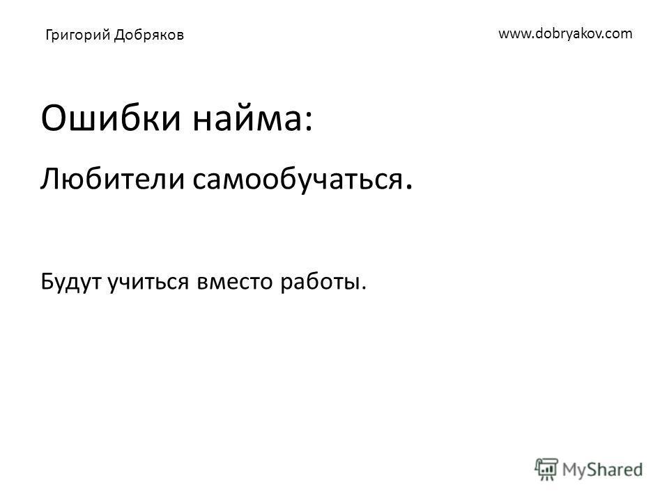 www.dobryakov.com Ошибки найма: Любители самообучаться. Будут учиться вместо работы. Григорий Добряков
