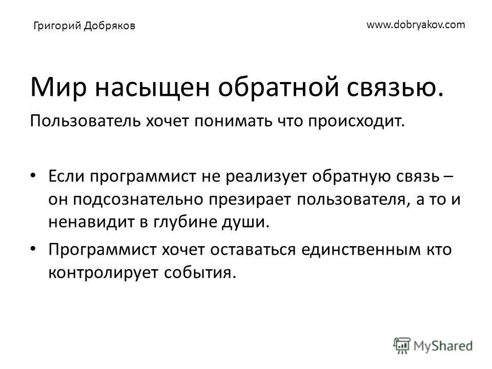 www.dobryakov.com Мир насыщен обратной связью. Пользователь хочет понимать что происходит. Если программист не реализует обратную связь – он подсознательно презирает пользователя, а то и ненавидит в глубине души. Программист хочет оставаться единстве