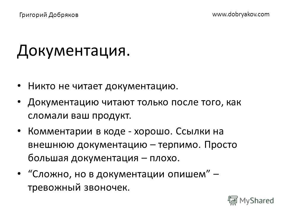 www.dobryakov.com Документация. Никто не читает документацию. Документацию читают только после того, как сломали ваш продукт. Комментарии в коде - хорошо. Ссылки на внешнюю документацию – терпимо. Просто большая документация – плохо. Сложно, но в док