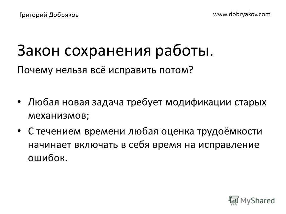 www.dobryakov.com Закон сохранения работы. Почему нельзя всё исправить потом? Любая новая задача требует модификации старых механизмов; С течением времени любая оценка трудоёмкости начинает включать в себя время на исправление ошибок. Григорий Добряк