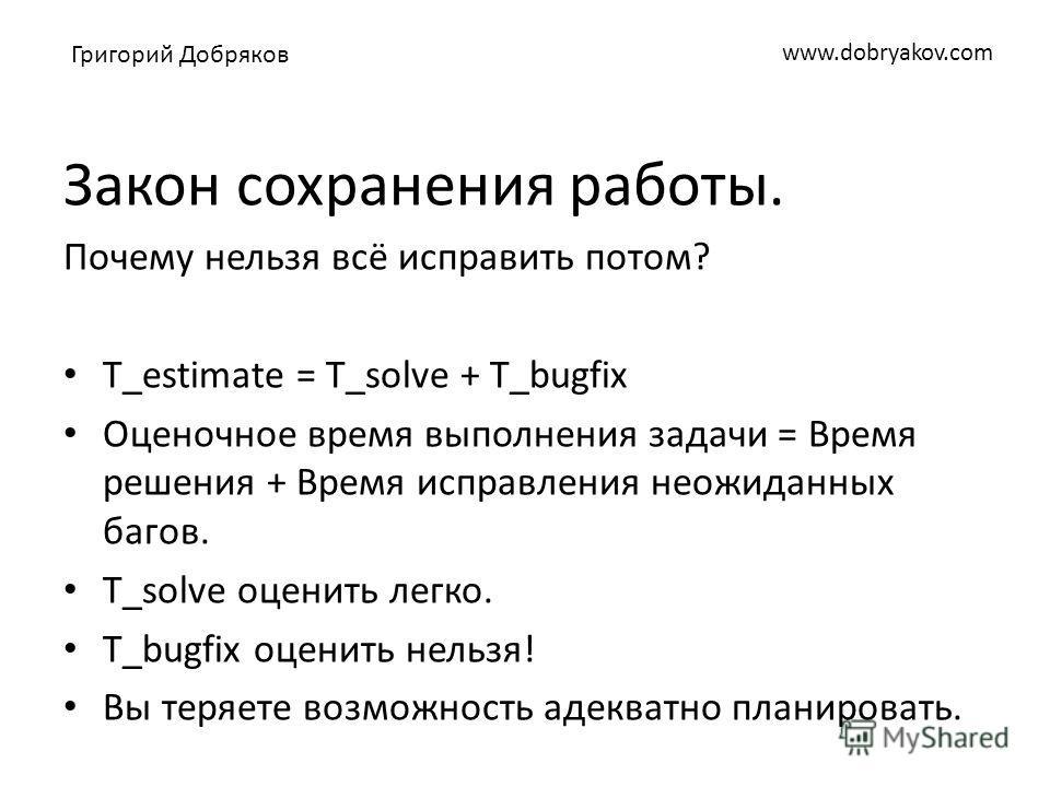 www.dobryakov.com Закон сохранения работы. Почему нельзя всё исправить потом? T_estimate = T_solve + T_bugfix Оценочное время выполнения задачи = Время решения + Время исправления неожиданных багов. T_solve оценить легко. T_bugfix оценить нельзя! Вы