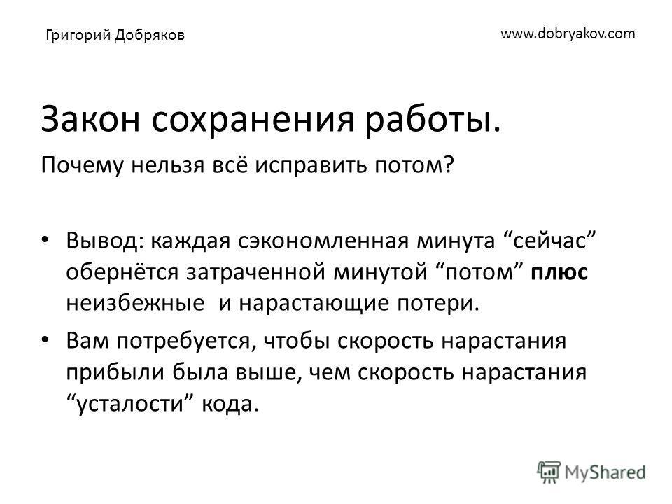 www.dobryakov.com Закон сохранения работы. Почему нельзя всё исправить потом? Вывод: каждая сэкономленная минута сейчас обернётся затраченной минутой потом плюс неизбежные и нарастающие потери. Вам потребуется, чтобы скорость нарастания прибыли была