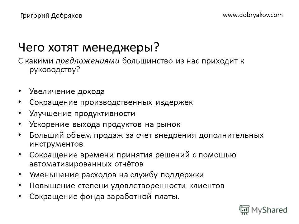 www.dobryakov.com Чего хотят менеджеры? С какими предложениями большинство из нас приходит к руководству? Увеличение дохода Сокращение производственных издержек Улучшение продуктивности Ускорение выхода продуктов на рынок Больший объем продаж за счет