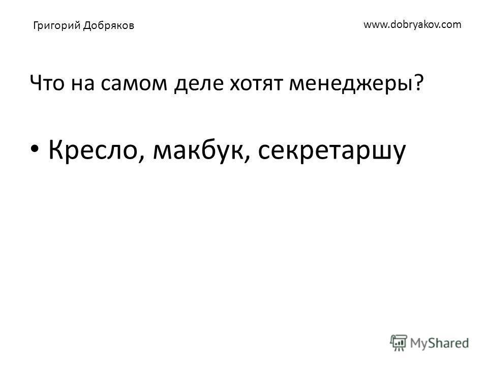 www.dobryakov.com Что на самом деле хотят менеджеры? Кресло, макбук, секретаршу Григорий Добряков