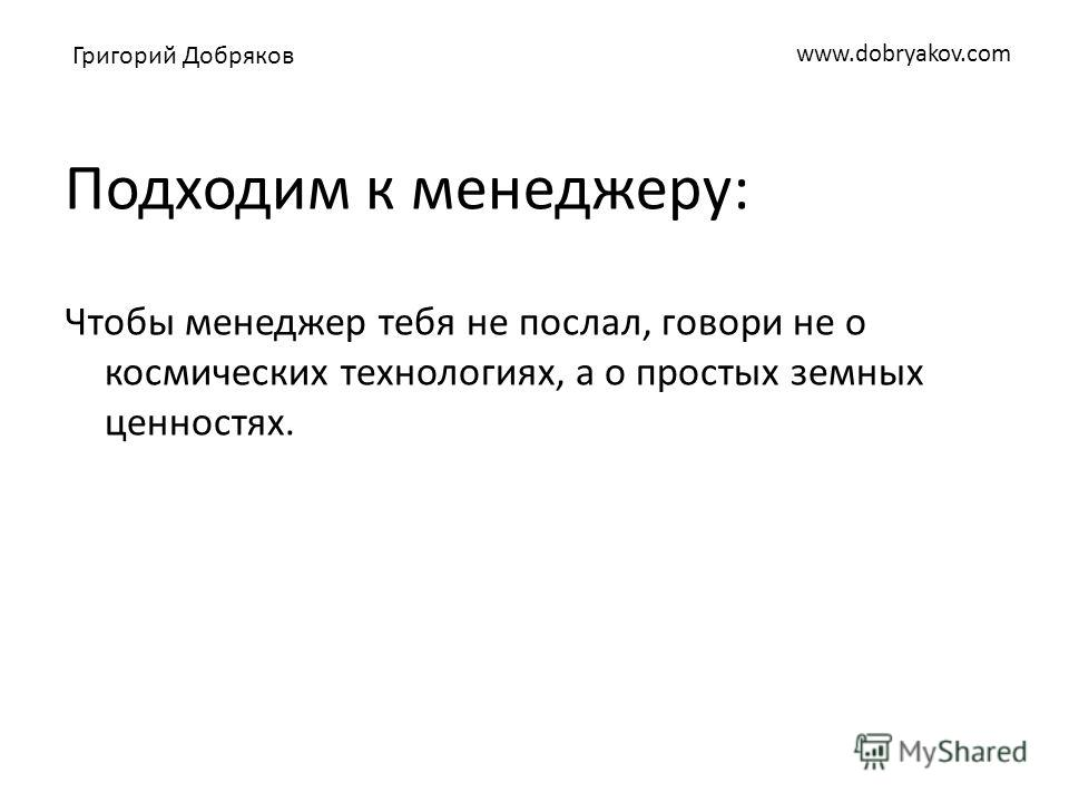 www.dobryakov.com Подходим к менеджеру: Чтобы менеджер тебя не послал, говори не о космических технологиях, а о простых земных ценностях. Григорий Добряков
