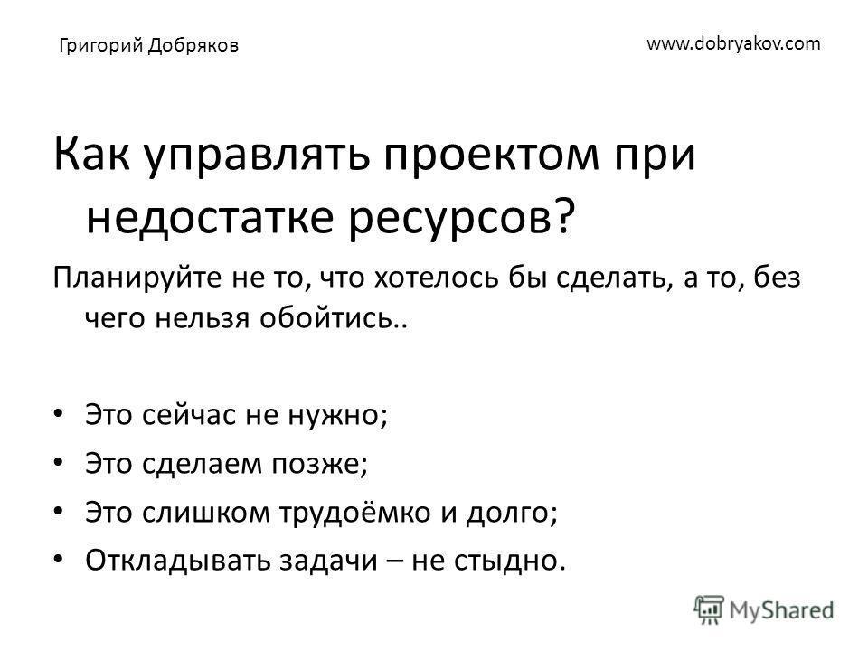 www.dobryakov.com Как управлять проектом при недостатке ресурсов? Планируйте не то, что хотелось бы сделать, а то, без чего нельзя обойтись.. Это сейчас не нужно; Это сделаем позже; Это слишком трудоёмко и долго; Откладывать задачи – не стыдно. Григо