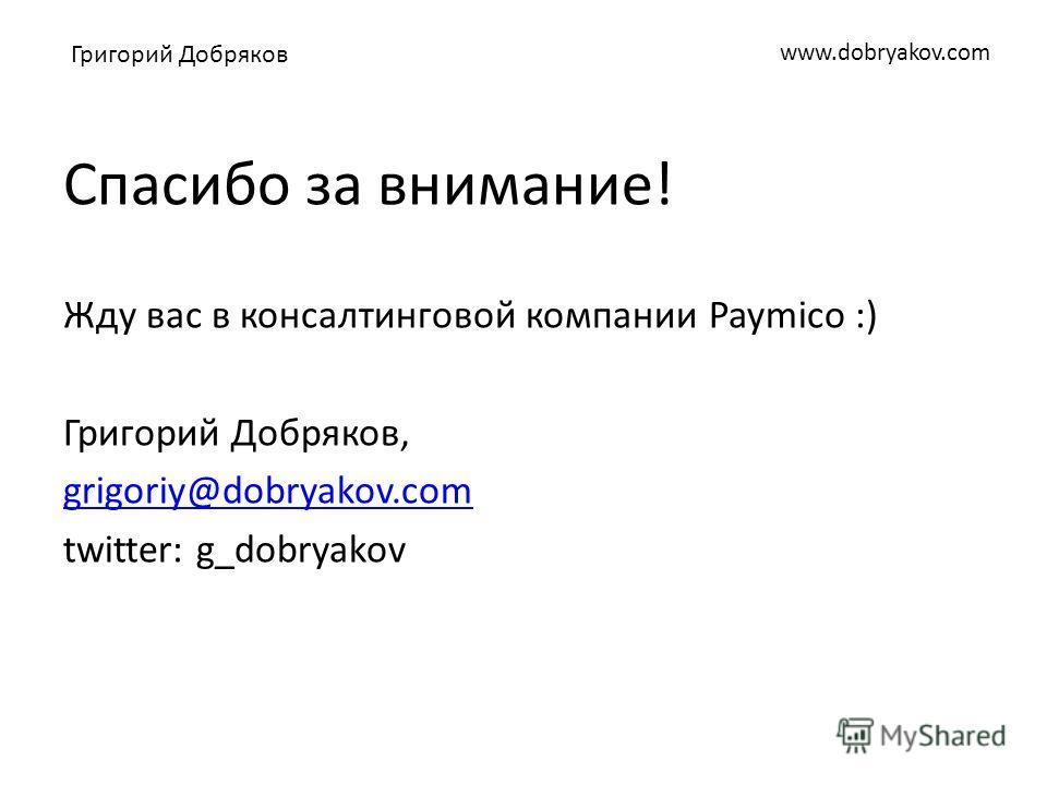 www.dobryakov.com Спасибо за внимание! Жду вас в консалтинговой компании Paymico :) Григорий Добряков, grigoriy@dobryakov.com twitter: g_dobryakov Григорий Добряков