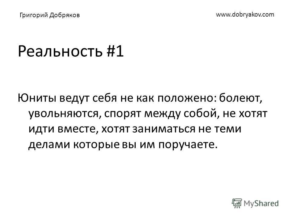 www.dobryakov.com Реальность #1 Юниты ведут себя не как положено: болеют, увольняются, спорят между собой, не хотят идти вместе, хотят заниматься не теми делами которые вы им поручаете. Григорий Добряков