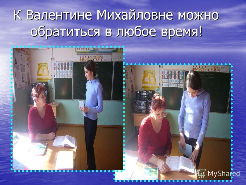 К Валентине Михайловне можно обратиться в любое время!