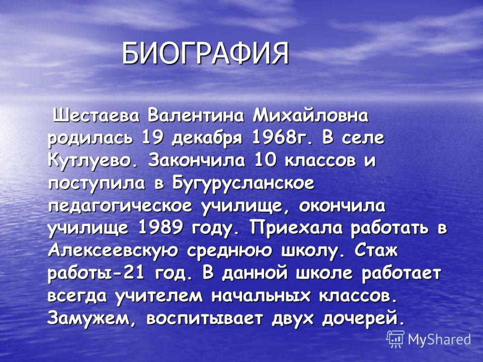 БИОГРАФИЯ БИОГРАФИЯ Шестаева Валентина Михайловна родилась 19 декабря 1968г. В селе Кутлуево. Закончила 10 классов и поступила в Бугурусланское педагогическое училище, окончила училище 1989 году. Приехала работать в Алексеевскую среднюю школу. Стаж р