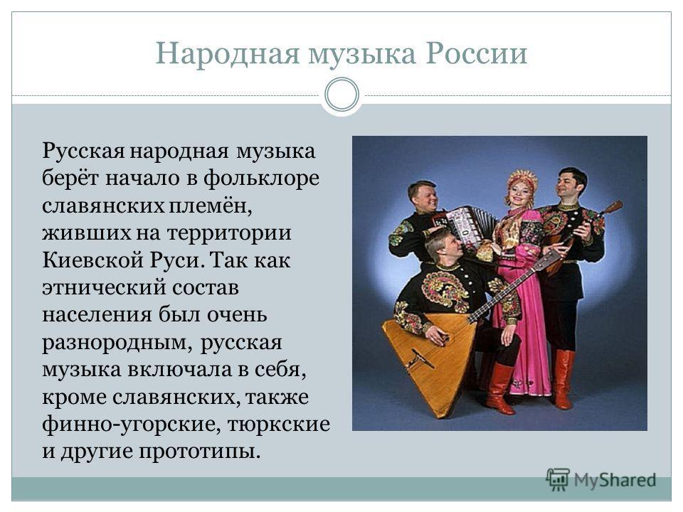 Народная музыка России Русская народная музыка берёт начало в фольклоре славянских племён, живших на территории Киевской Руси. Так как этнический состав населения был очень разнородным, русская музыка включала в себя, кроме славянских, также финно-уг