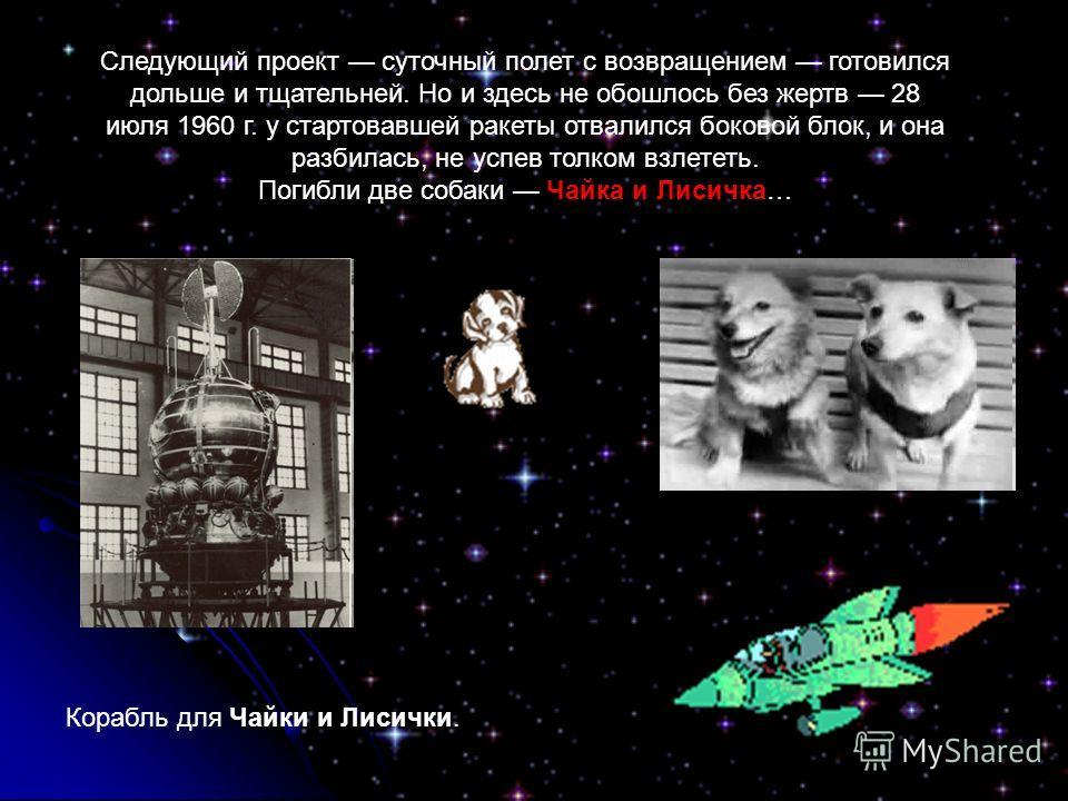 Следующий проект суточный полет с возвращением готовился дольше и тщательней. Но и здесь не обошлось без жертв 28 июля 1960 г. у стартовавшей ракеты отвалился боковой блок, и она разбилась, не успев толком взлететь. Чайка и Лисичка Погибли две собаки