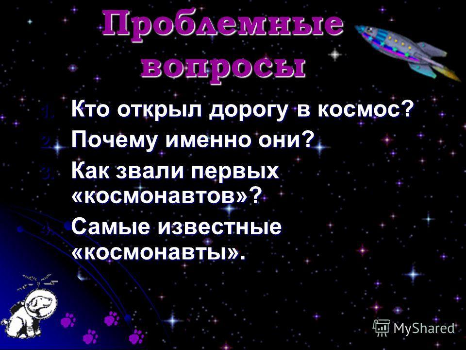 Проблемные вопросы 1. Кто открыл дорогу в космос? 2. Почему именно они? 3. Как звали первых «космонавтов»? 4. Самые известные «космонавты».