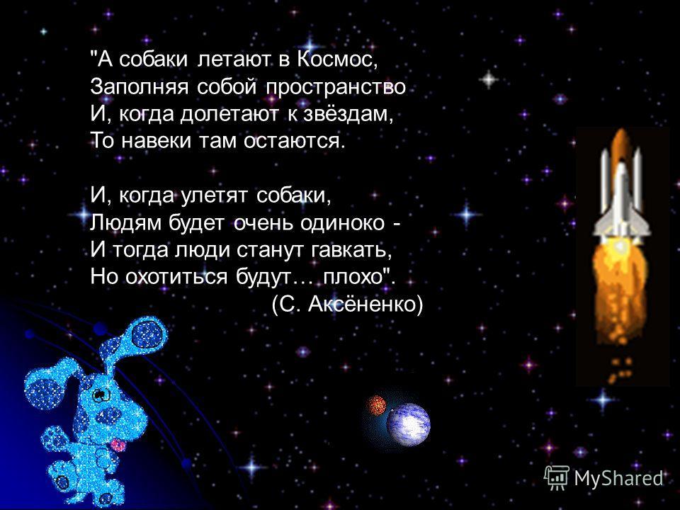 А собаки летают в Космос, Заполняя собой пространство И, когда долетают к звёздам, То навеки там остаются. И, когда улетят собаки, Людям будет очень одиноко - И тогда люди станут гавкать, Но охотиться будут… плохо. (С. Аксёненко)