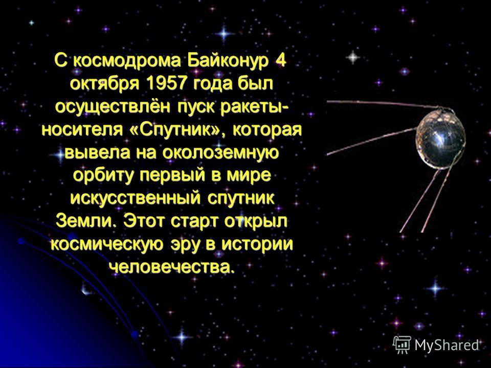С космодрома Байконур 4 октября 1957 года был осуществлён пуск ракеты- носителя «Спутник», которая вывела на околоземную орбиту первый в мире искусственный спутник Земли. Этот старт открыл космическую эру в истории человечества. С космодрома Байконур