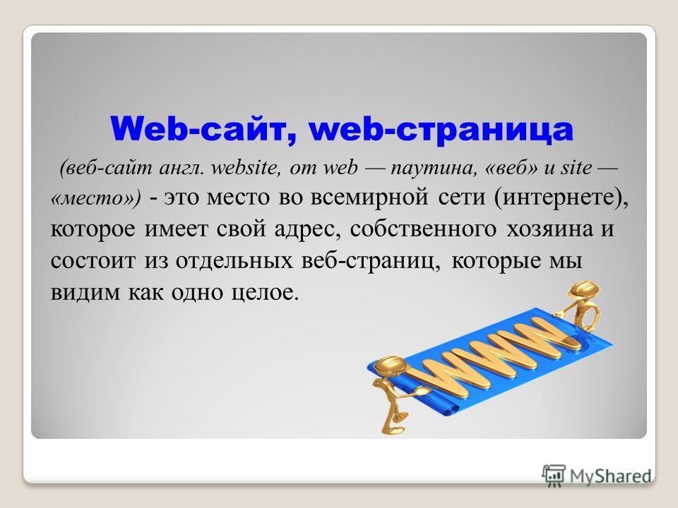 Web-сайт, web-страница (веб-сайт англ. website, от web паутина, «веб» и site «место») - это место во всемирной сети (интернете), которое имеет свой адрес, собственного хозяина и состоит из отдельных веб-страниц, которые мы видим как одно целое.