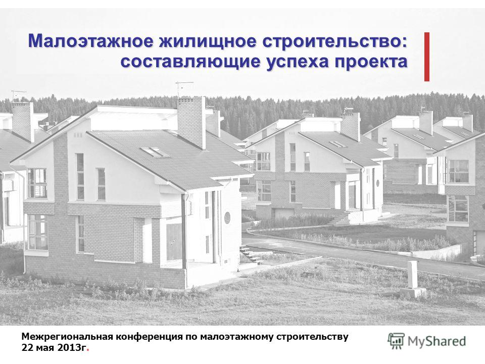 Межрегиональная конференция по малоэтажному строительству 22 мая 2013г. Малоэтажное жилищное строительство: составляющие успеха проекта
