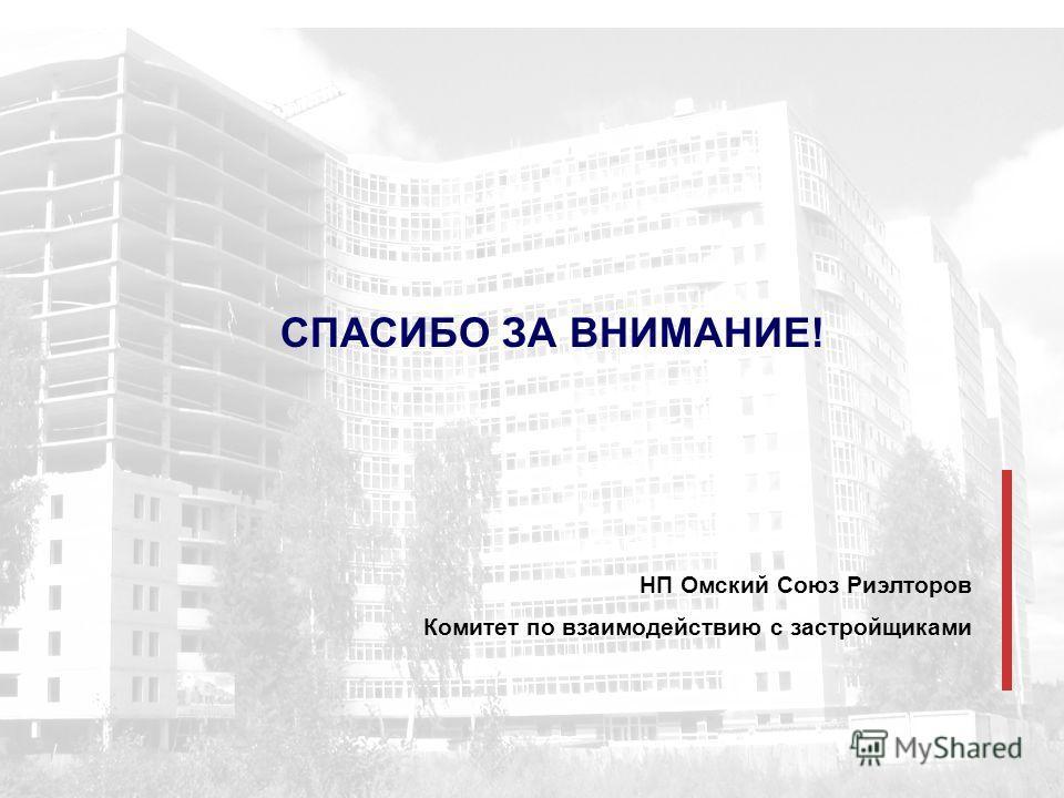 СПАСИБО ЗА ВНИМАНИЕ! НП Омский Союз Риэлторов Комитет по взаимодействию с застройщиками